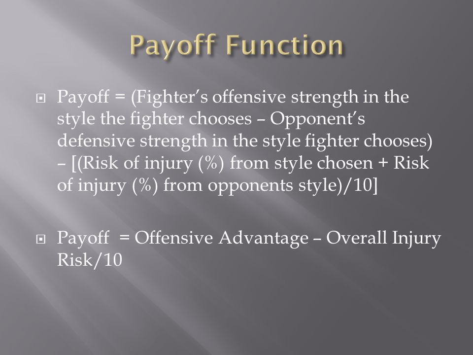 Payoff = (Fighters offensive strength in the style the fighter chooses – Opponents defensive strength in the style fighter chooses) – [(Risk of injury (%) from style chosen + Risk of injury (%) from opponents style)/10] Payoff = Offensive Advantage – Overall Injury Risk/10