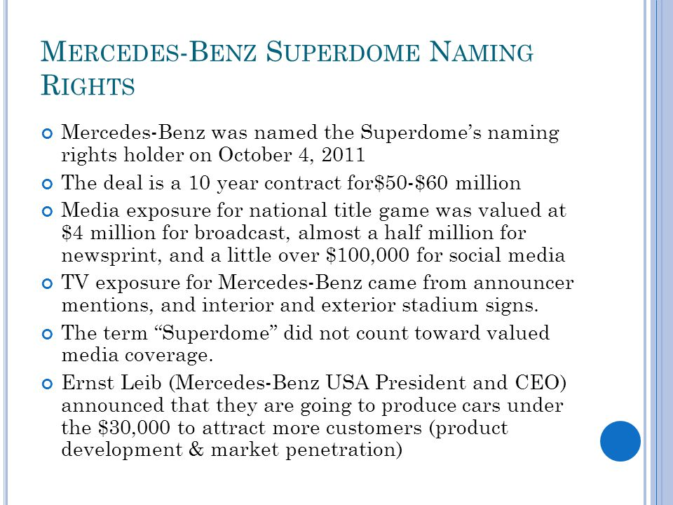 M ERCEDES -B ENZ S UPERDOME N AMING R IGHTS Mercedes-Benz was named the Superdomes naming rights holder on October 4, 2011 The deal is a 10 year contract for$50-$60 million Media exposure for national title game was valued at $4 million for broadcast, almost a half million for newsprint, and a little over $100,000 for social media TV exposure for Mercedes-Benz came from announcer mentions, and interior and exterior stadium signs.