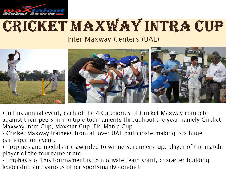 Cricket Maxway Intra Cup Inter Maxway Centers (UAE) In this annual event, each of the 4 Categories of Cricket Maxway compete against their peers in multiple tournaments throughout the year namely Cricket Maxway Intra Cup, Maxstar Cup, Eid Mania Cup Cricket Maxway trainees from all over UAE participate making is a huge participation event.