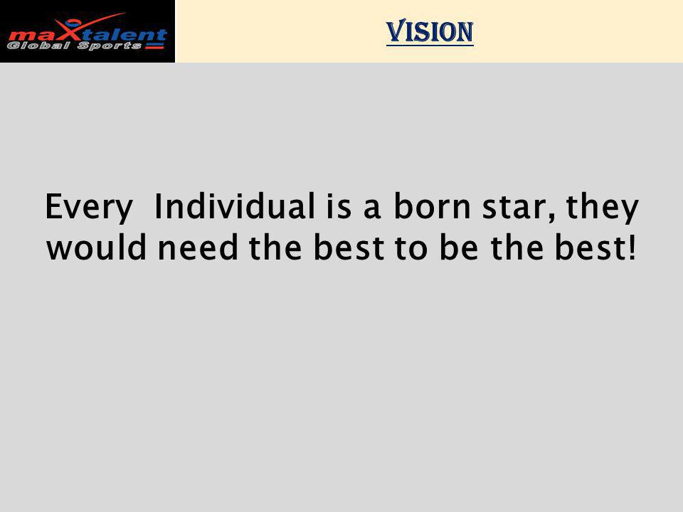 VISION Every Individual is a born star, they would need the best to be the best!