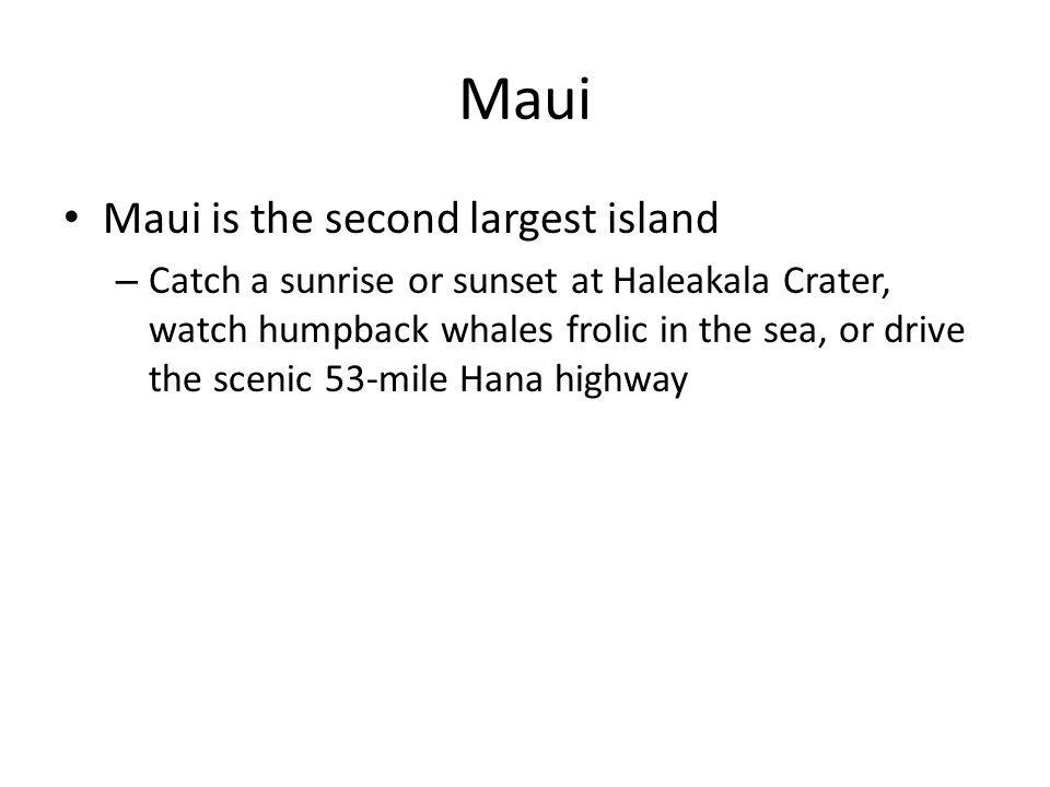 Maui Maui is the second largest island – Catch a sunrise or sunset at Haleakala Crater, watch humpback whales frolic in the sea, or drive the scenic 53-mile Hana highway
