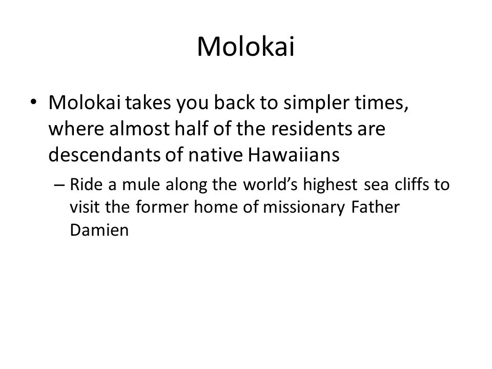 Molokai Molokai takes you back to simpler times, where almost half of the residents are descendants of native Hawaiians – Ride a mule along the worlds highest sea cliffs to visit the former home of missionary Father Damien