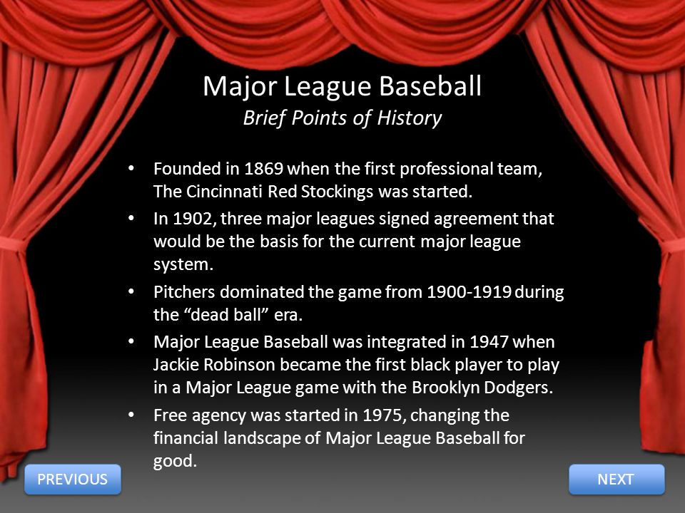 Major League Baseball Brief Points of History NEXT PREVIOUS Founded in 1869 when the first professional team, The Cincinnati Red Stockings was started.