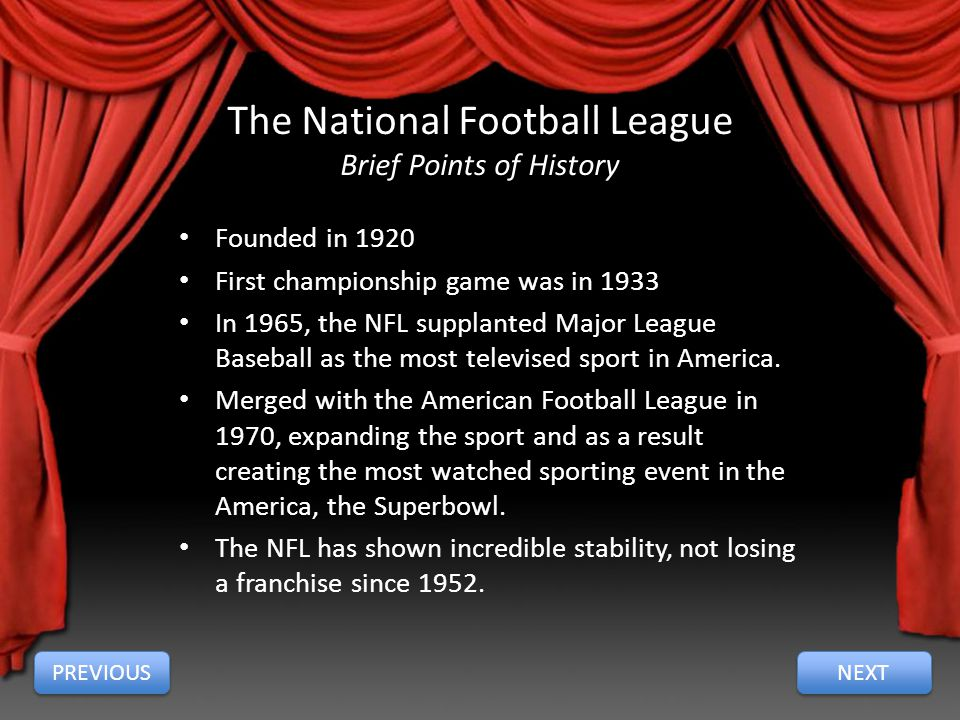 The National Football League Brief Points of History Founded in 1920 First championship game was in 1933 In 1965, the NFL supplanted Major League Baseball as the most televised sport in America.