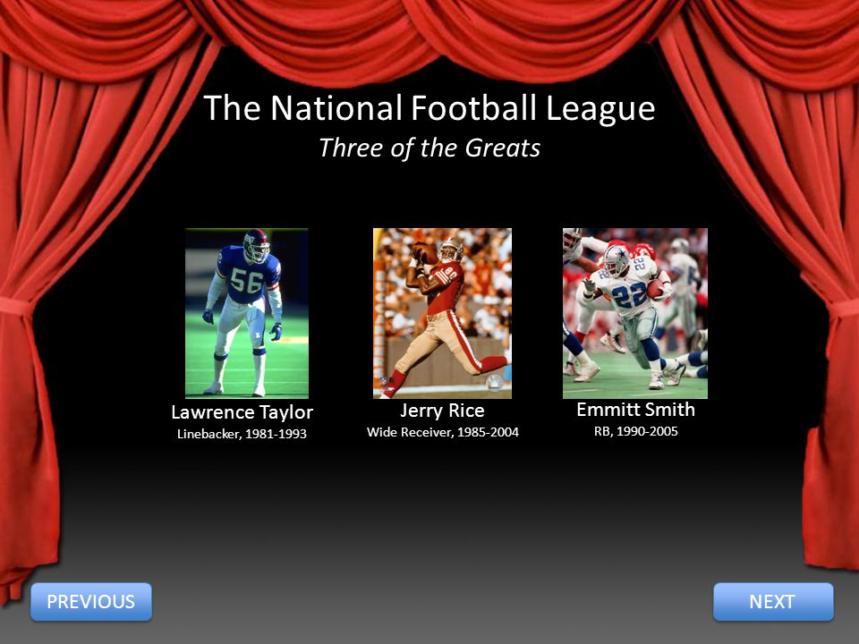 The National Football League Three of the Greats Lawrence Taylor Linebacker, 1981-1993 Jerry Rice Wide Receiver, 1985-2004 Emmitt Smith RB, 1990-2005 PREVIOUS NEXT