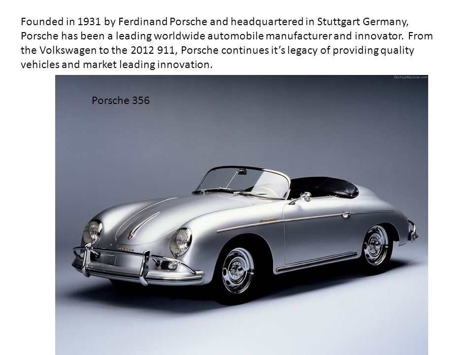 Founded in 1931 by Ferdinand Porsche and headquartered in Stuttgart Germany, Porsche has been a leading worldwide automobile manufacturer and innovator.