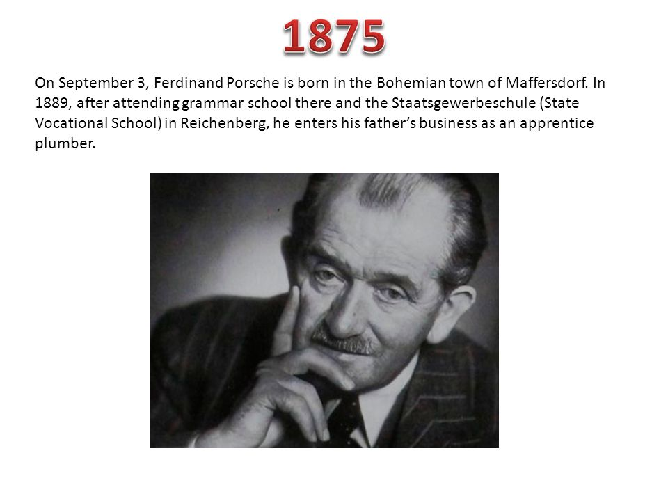 On September 3, Ferdinand Porsche is born in the Bohemian town of Maffersdorf. In 1889, after attending grammar school there and the Staatsgewerbeschu
