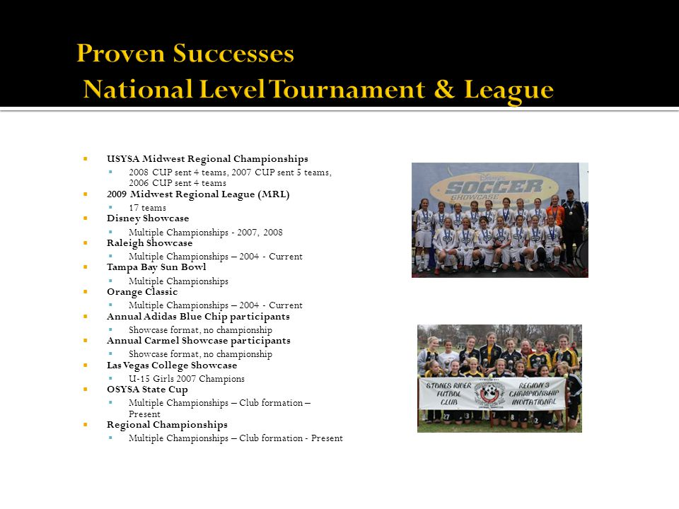 USYSA Midwest Regional Championships 2008 CUP sent 4 teams, 2007 CUP sent 5 teams, 2006 CUP sent 4 teams 2009 Midwest Regional League (MRL) 17 teams Disney Showcase Multiple Championships - 2007, 2008 Raleigh Showcase Multiple Championships – 2004 - Current Tampa Bay Sun Bowl Multiple Championships Orange Classic Multiple Championships – 2004 - Current Annual Adidas Blue Chip participants Showcase format, no championship Annual Carmel Showcase participants Showcase format, no championship Las Vegas College Showcase U-15 Girls 2007 Champions OSYSA State Cup Multiple Championships – Club formation – Present Regional Championships Multiple Championships – Club formation - Present