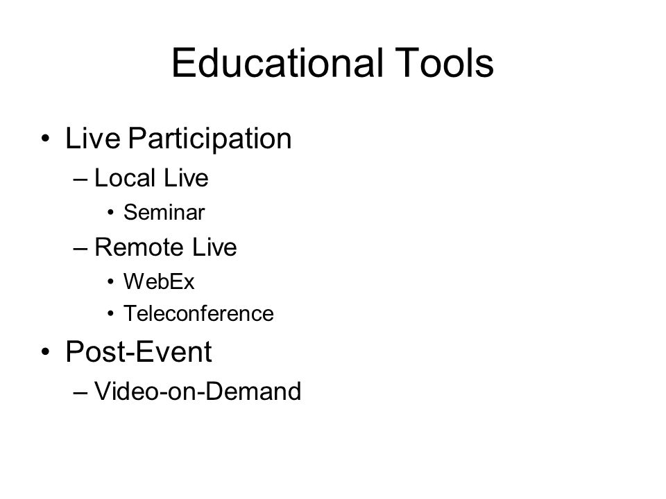 Educational Tools Live Participation –Local Live Seminar –Remote Live WebEx Teleconference Post-Event –Video-on-Demand