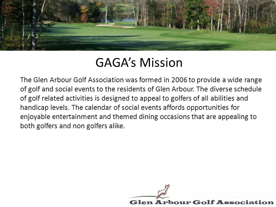 GAGAs Mission The Glen Arbour Golf Association was formed in 2006 to provide a wide range of golf and social events to the residents of Glen Arbour.