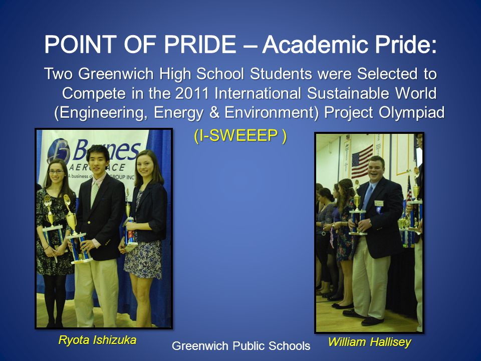 Two Greenwich High School Students were Selected to Compete in the 2011 International Sustainable World (Engineering, Energy & Environment) Project Olympiad (I-SWEEEP ) Greenwich Public Schools William Hallisey Ryota Ishizuka