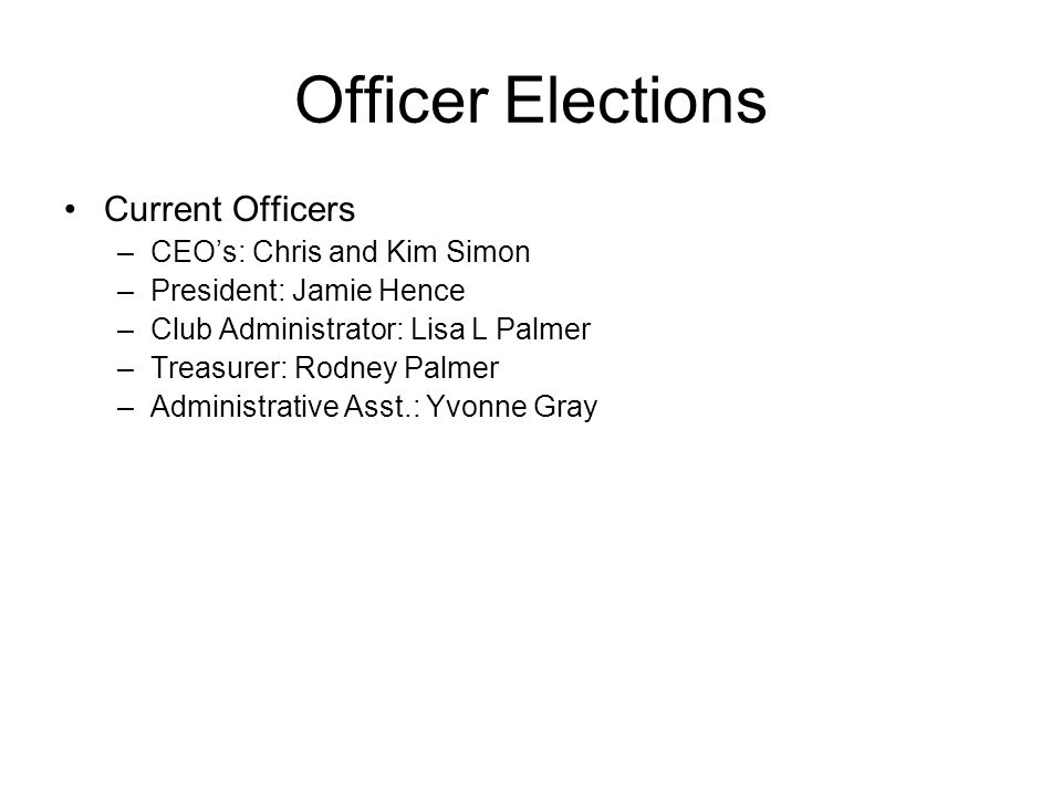 Officer Elections Current Officers –CEOs: Chris and Kim Simon –President: Jamie Hence –Club Administrator: Lisa L Palmer –Treasurer: Rodney Palmer –Ad