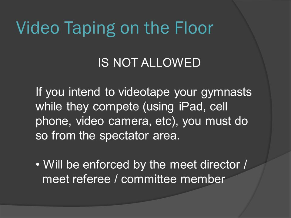 Video Taping on the Floor IS NOT ALLOWED If you intend to videotape your gymnasts while they compete (using iPad, cell phone, video camera, etc), you