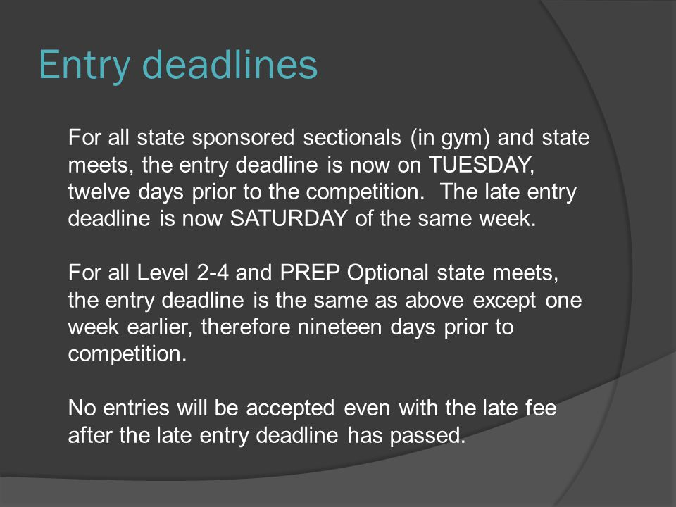 Entry deadlines For all state sponsored sectionals (in gym) and state meets, the entry deadline is now on TUESDAY, twelve days prior to the competition.