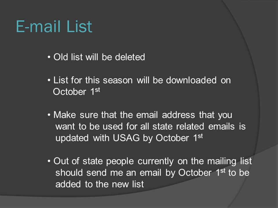 E-mail List Old list will be deleted List for this season will be downloaded on October 1 st Make sure that the email address that you want to be used for all state related emails is updated with USAG by October 1 st Out of state people currently on the mailing list should send me an email by October 1 st to be added to the new list