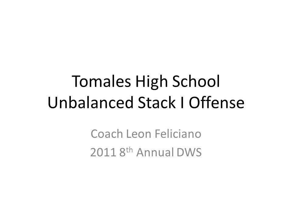Tomales High School Unbalanced Stack I Offense Coach Leon Feliciano 2011 8 th Annual DWS