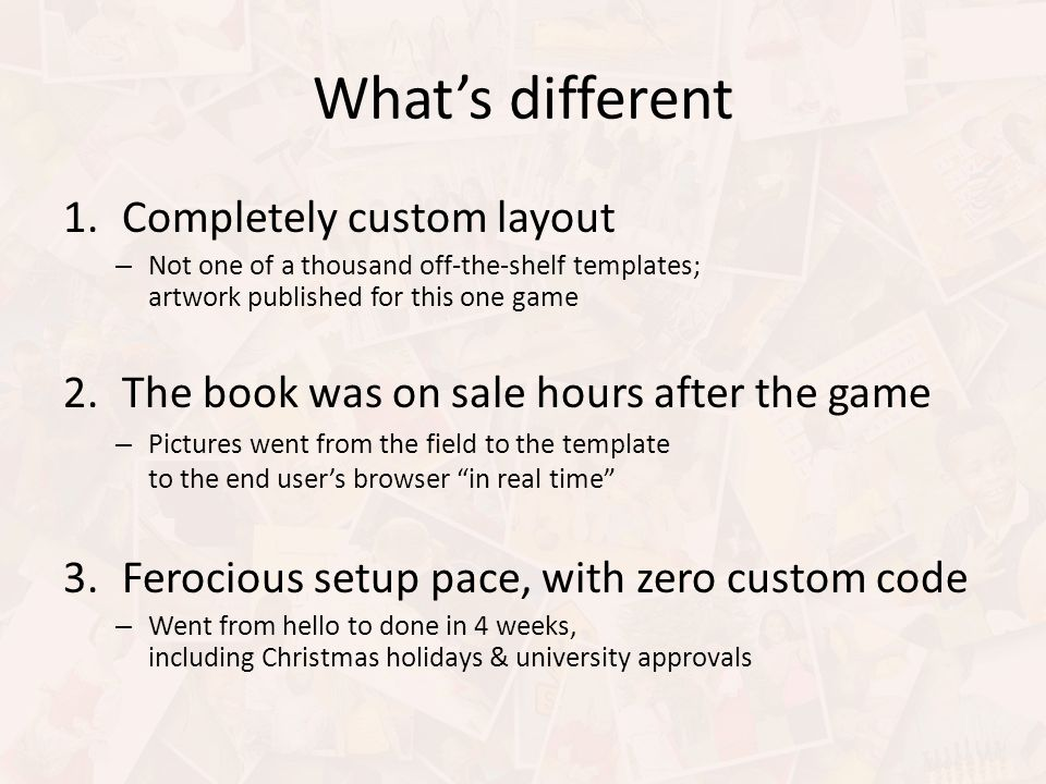 Whats different 1.Completely custom layout – Not one of a thousand off-the-shelf templates; artwork published for this one game 2.The book was on sale hours after the game – Pictures went from the field to the template to the end users browser in real time 3.Ferocious setup pace, with zero custom code – Went from hello to done in 4 weeks, including Christmas holidays & university approvals