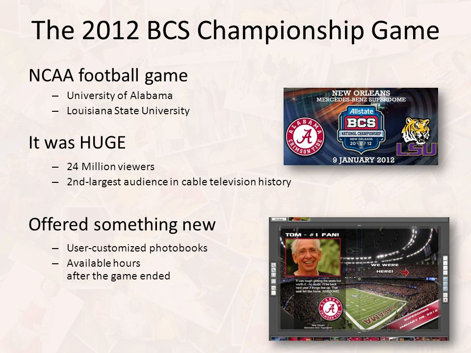 The 2012 BCS Championship Game NCAA football game – University of Alabama – Louisiana State University It was HUGE – 24 Million viewers – 2nd-largest audience in cable television history Offered something new – User-customized photobooks – Available hours after the game ended