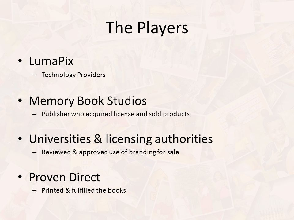 The Players LumaPix – Technology Providers Memory Book Studios – Publisher who acquired license and sold products Universities & licensing authorities