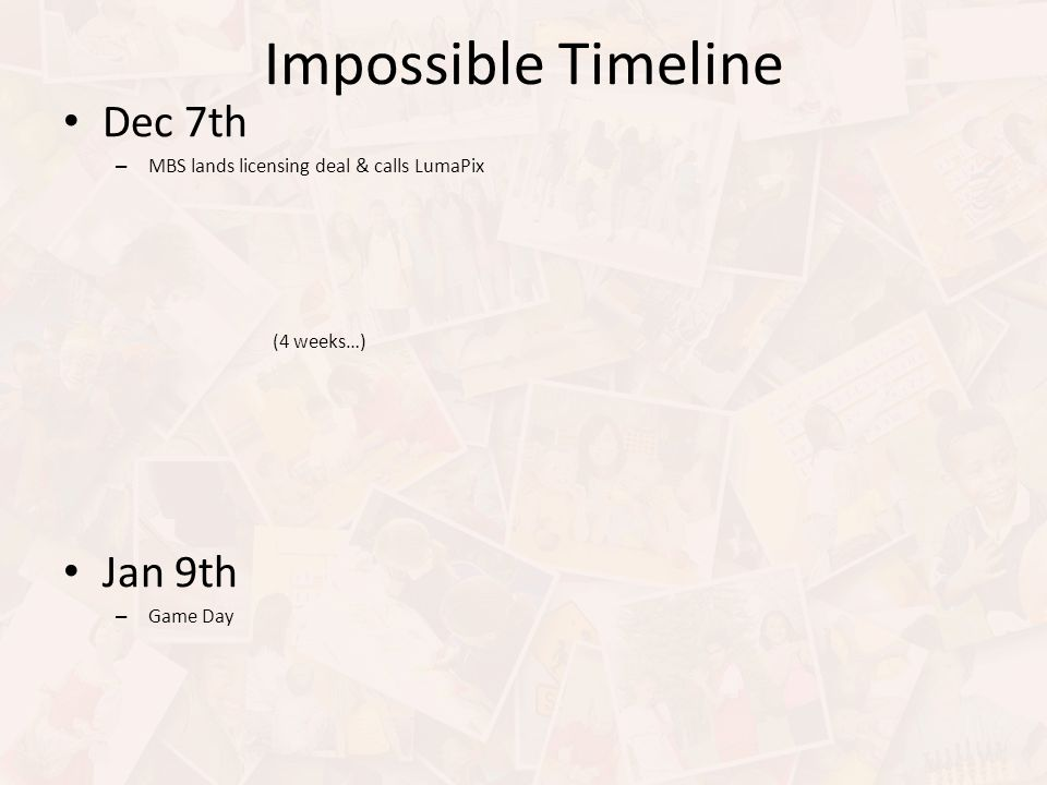 Impossible Timeline Dec 7th – MBS lands licensing deal & calls LumaPix (4 weeks…) Jan 9th – Game Day