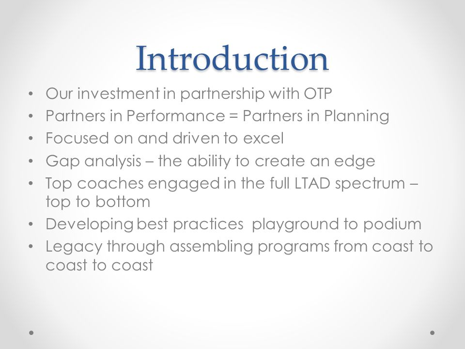 Introduction Our investment in partnership with OTP Partners in Performance = Partners in Planning Focused on and driven to excel Gap analysis – the ability to create an edge Top coaches engaged in the full LTAD spectrum – top to bottom Developing best practices playground to podium Legacy through assembling programs from coast to coast to coast