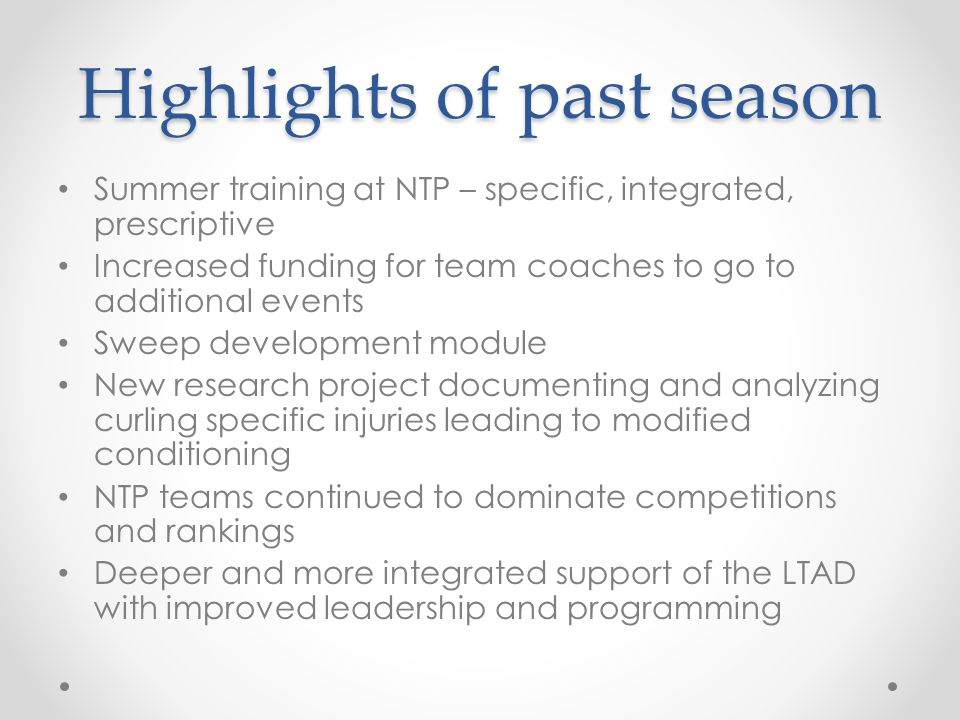 Highlights of past season Summer training at NTP – specific, integrated, prescriptive Increased funding for team coaches to go to additional events Sweep development module New research project documenting and analyzing curling specific injuries leading to modified conditioning NTP teams continued to dominate competitions and rankings Deeper and more integrated support of the LTAD with improved leadership and programming