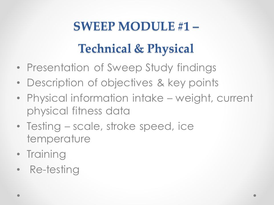 SWEEP MODULE #1 – Technical & Physical Presentation of Sweep Study findings Description of objectives & key points Physical information intake – weight, current physical fitness data Testing – scale, stroke speed, ice temperature Training Re-testing