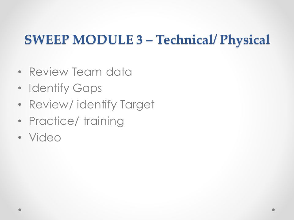 SWEEP MODULE 3 – Technical/ Physical Review Team data Identify Gaps Review/ identify Target Practice/ training Video