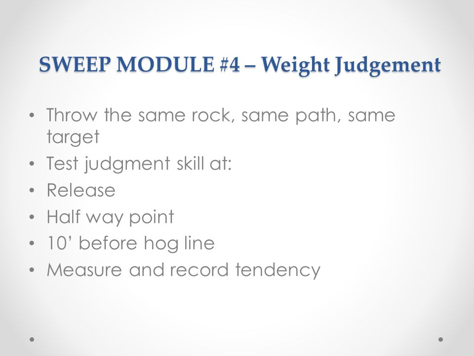 SWEEP MODULE #4 – Weight Judgement SWEEP MODULE #4 – Weight Judgement Throw the same rock, same path, same target Test judgment skill at: Release Half way point 10 before hog line Measure and record tendency