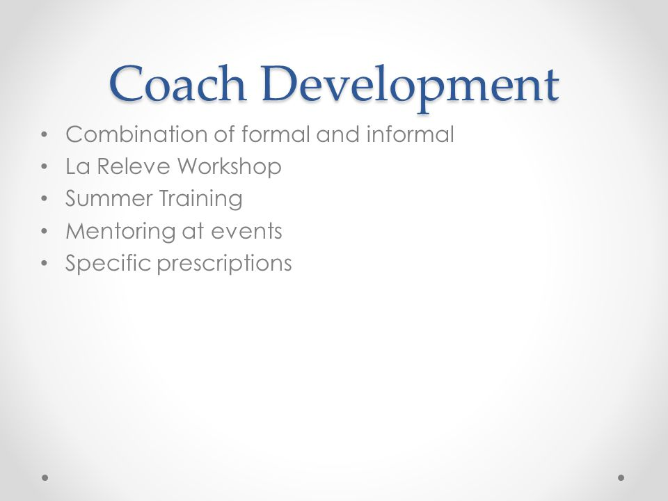 Coach Development Combination of formal and informal La Releve Workshop Summer Training Mentoring at events Specific prescriptions