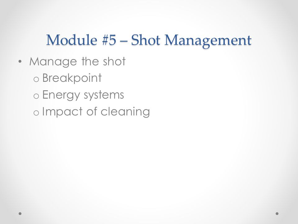 Module #5 – Shot Management Manage the shot o Breakpoint o Energy systems o Impact of cleaning