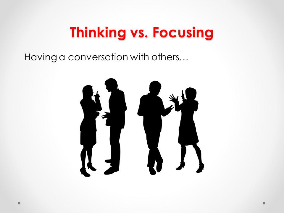 Thinking vs. Focusing Having a conversation with others…