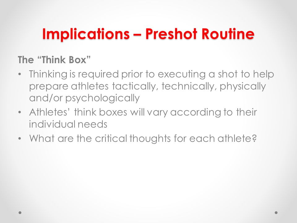 The Think Box Thinking is required prior to executing a shot to help prepare athletes tactically, technically, physically and/or psychologically Athletes think boxes will vary according to their individual needs What are the critical thoughts for each athlete.