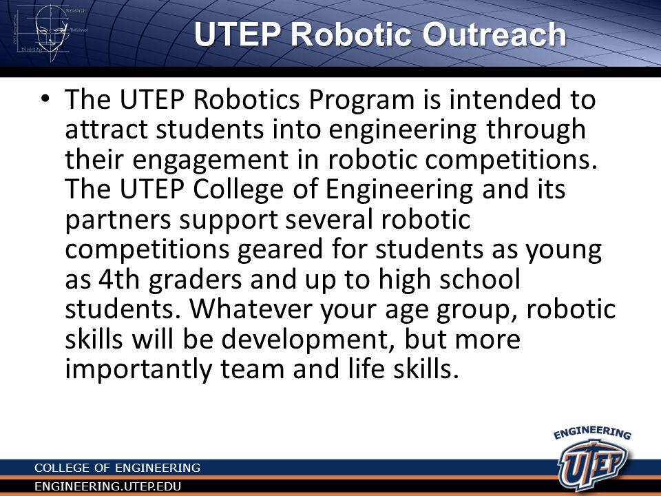 COLLEGE OF ENGINEERING ENGINEERING.UTEP.EDUResources UTEP Information Web page: – http://engineering.utep.edu/plaza/rob otics/uteprobotics.htm http://engineering.utep.edu/plaza/rob otics/uteprobotics.htm FIRST main Web Page FIRST – http://www.usfirst.org/ http://www.usfirst.org/ – http://www.youtube.com/user/FIRSTW orldTube#p/c/3B1C4E0C4756E728/0/u 7k5IxsixO4 http://www.youtube.com/user/FIRSTW orldTube#p/c/3B1C4E0C4756E728/0/u 7k5IxsixO4