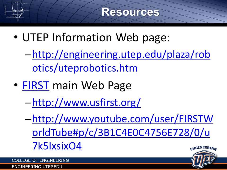 COLLEGE OF ENGINEERING ENGINEERING.UTEP.EDU Program Summary JrFLLFLLFTCFRC GradeK -3 rd 4 th -8 th 9 th – 12 th Age6 – 99-1414 - 18 Team size2 - 610 15 - 25 Adult Coach / mentors 11-22 or more2 + 2 or more Robot typeSimple LegoLego NXTNXT /TETRIXAndyMark + NI + other ProgrammingN/AMindstormLabView / RobotC Challenge components Research & Lego Model Robot, Research, Teamwork Outreach, Eng.