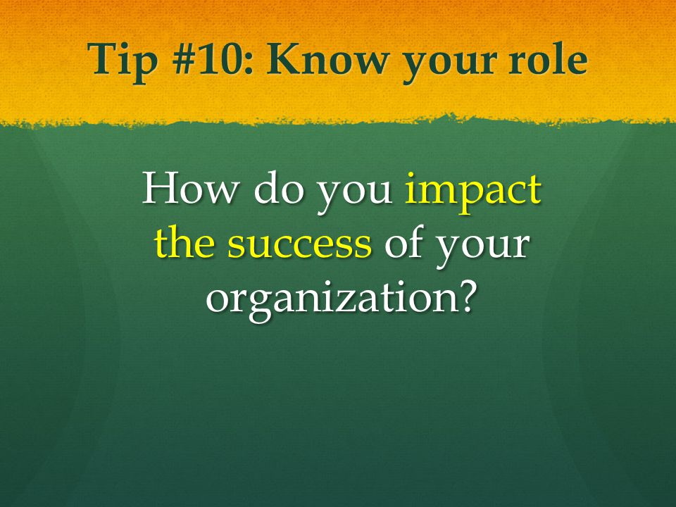 Tip #10: Know your role How do you impact the success of your organization