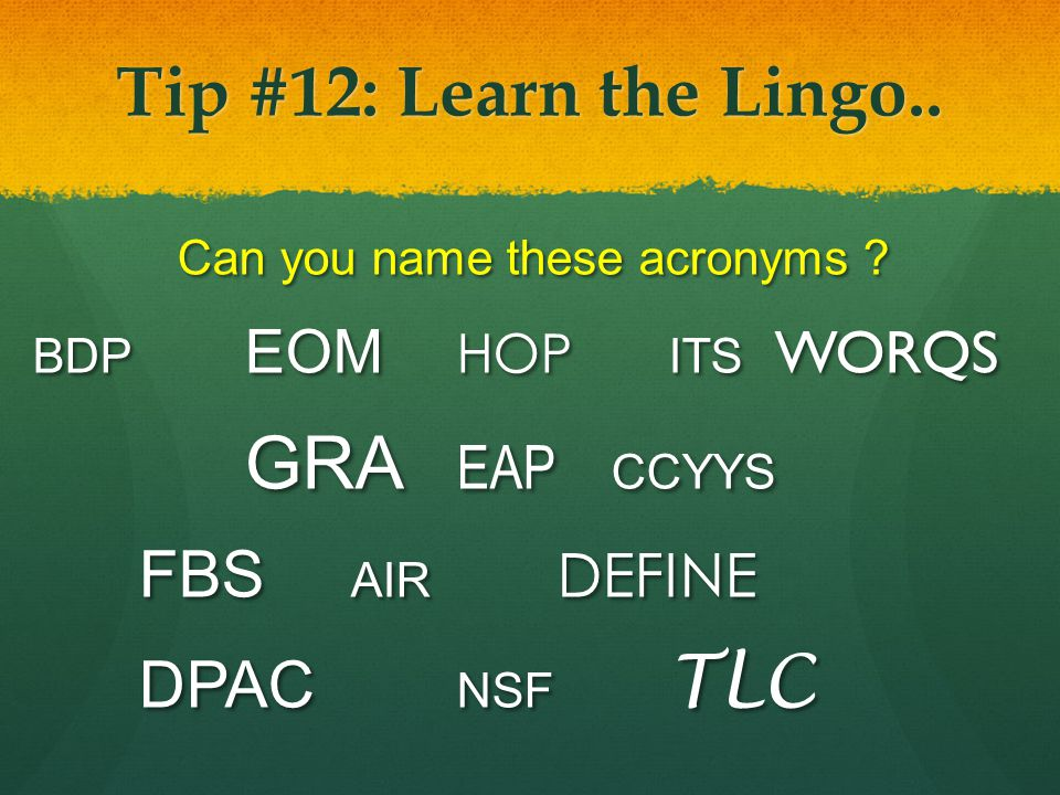 Tip #12: Learn the Lingo.. Can you name these acronyms ? BDP EOM HOP ITS WORQS GRA EAP CCYYS FBS AIR DEFINE DPAC NSF TLC