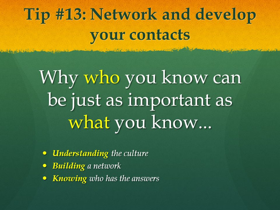 Tip #13: Network and develop your contacts Why who you know can be just as important as what you know... Understanding the culture Understanding the c