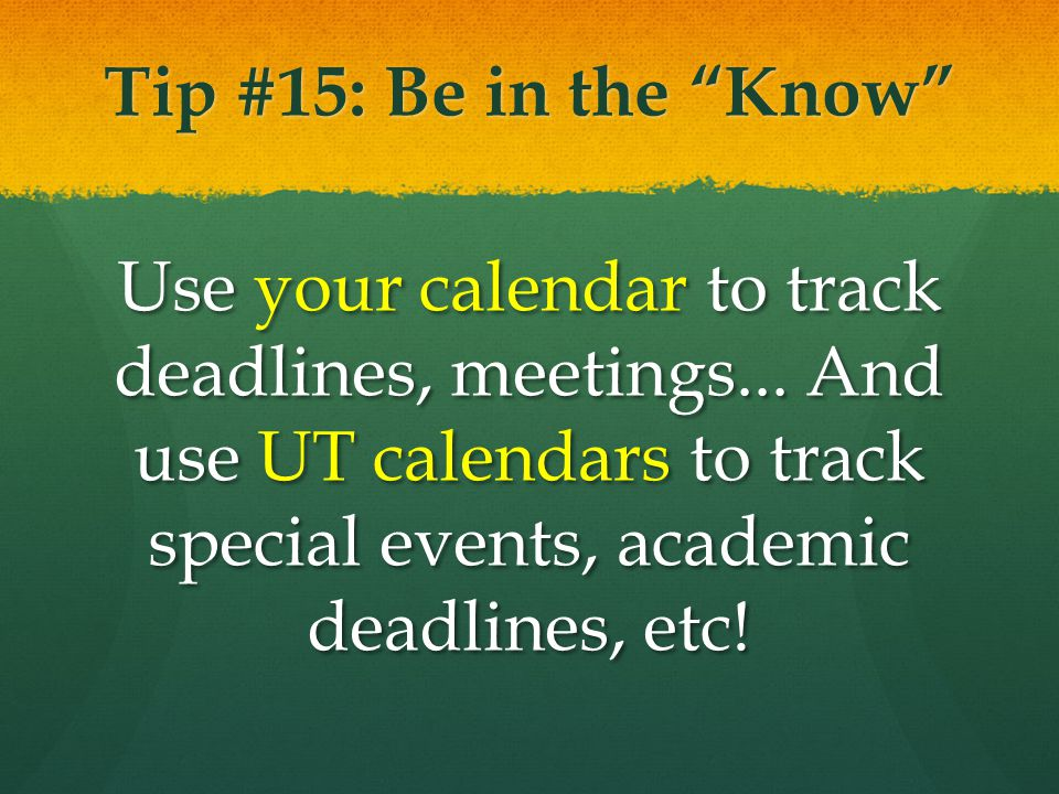 Tip #15: Be in the Know Use your calendar to track deadlines, meetings...