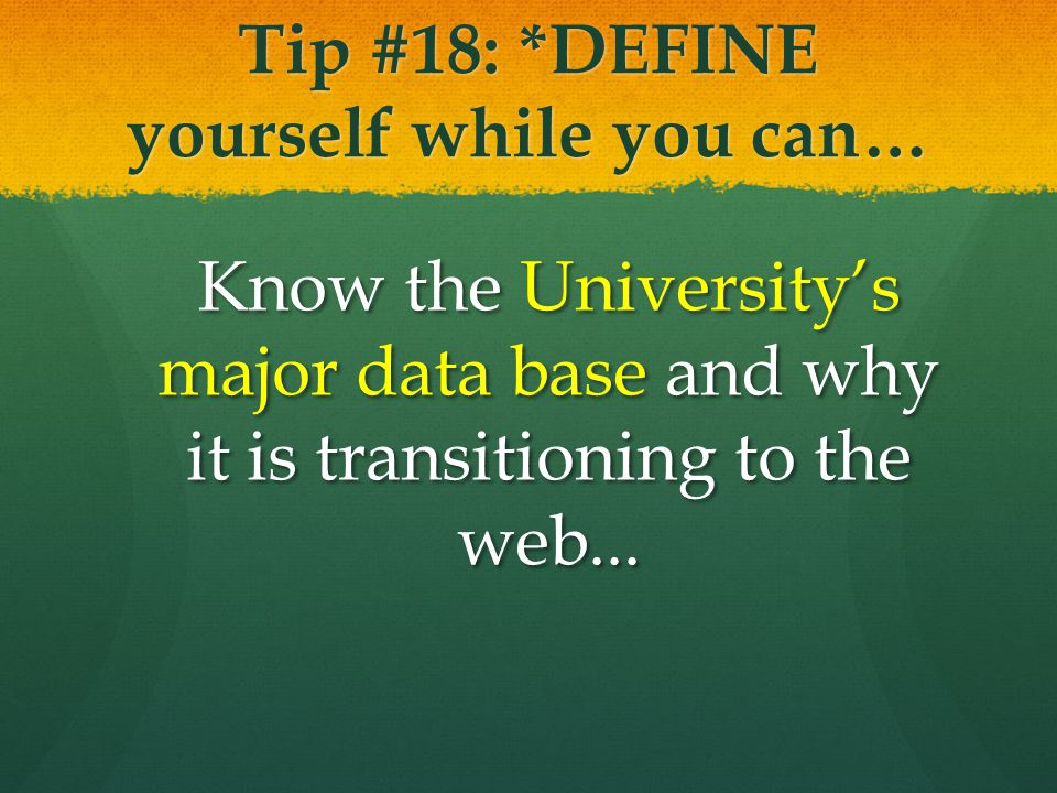 Tip #18: *DEFINE yourself while you can… Know the Universitys major data base and why it is transitioning to the web...
