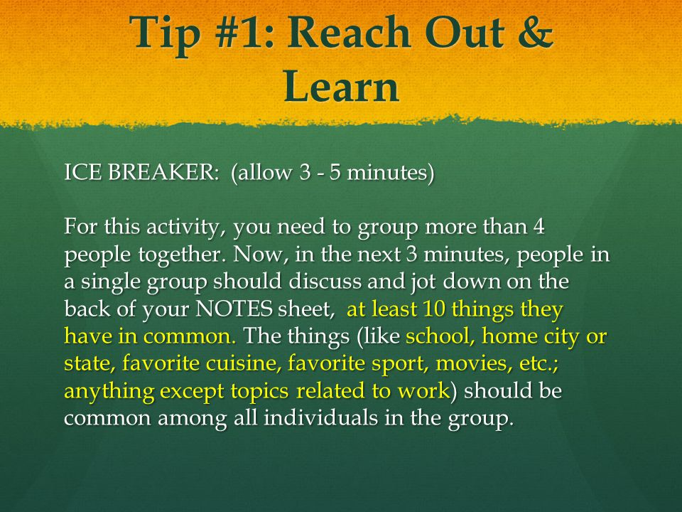 Tip #1: Reach Out & Learn ICE BREAKER: (allow 3 - 5 minutes) For this activity, you need to group more than 4 people together.