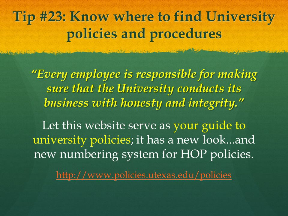 Tip #23: Know where to find University policies and procedures Every employee is responsible for making sure that the University conducts its business with honesty and integrity.