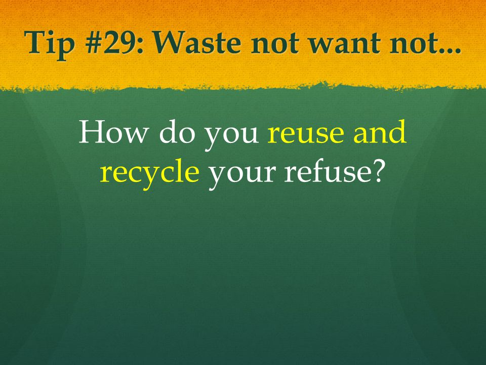 Tip #29: Waste not want not... How do you reuse and recycle your refuse?