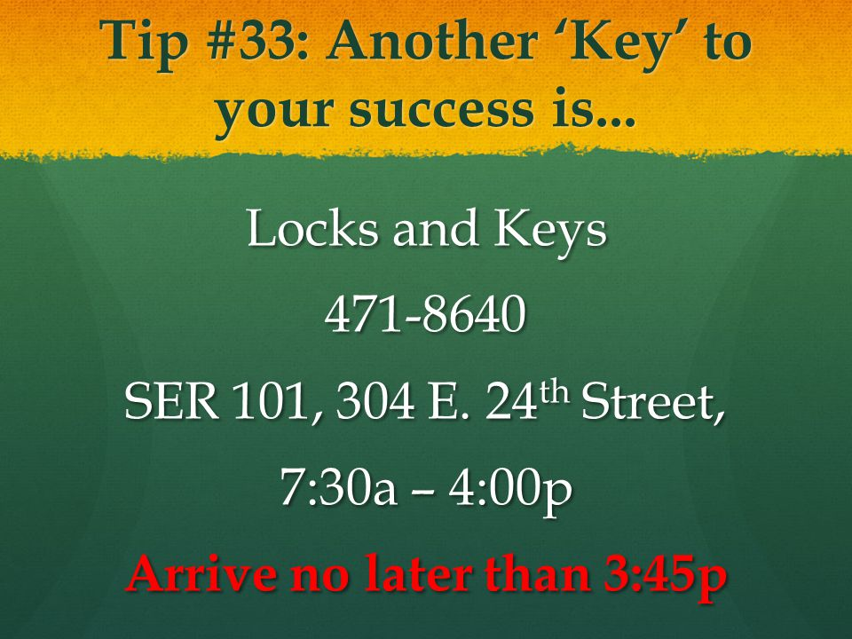 Tip #33: Another Key to your success is... Locks and Keys 471-8640 SER 101, 304 E. 24 th Street, 7:30a – 4:00p Arrive no later than 3:45p