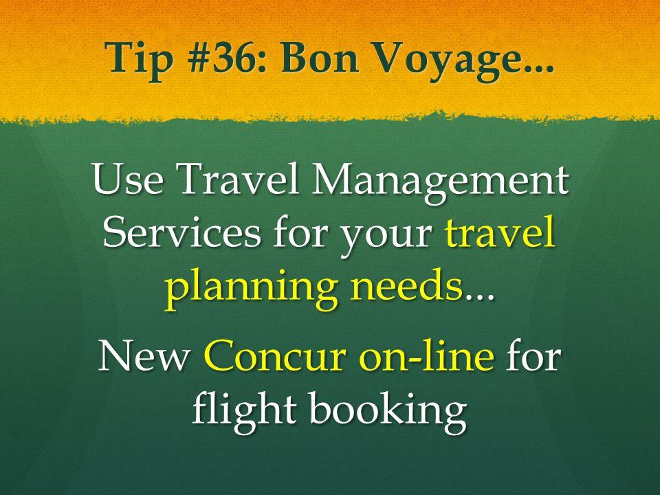 Tip #36: Bon Voyage... Use Travel Management Services for your travel planning needs... New Concur on-line for flight booking