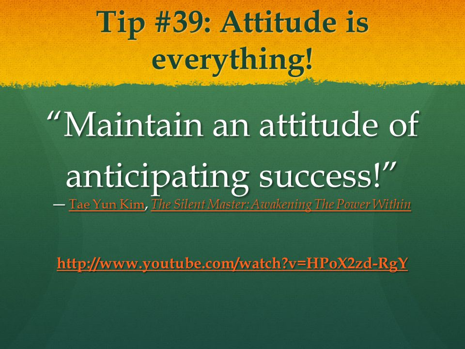 Tip #39: Attitude is everything. Maintain an attitude of anticipating success.