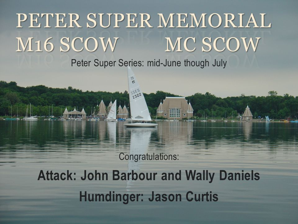 Peter Super Series: mid-June though July Congratulations: Attack: John Barbour and Wally Daniels Humdinger: Jason Curtis