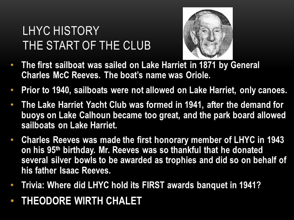 LHYC HISTORY THE START OF THE CLUB The first sailboat was sailed on Lake Harriet in 1871 by General Charles McC Reeves. The boats name was Oriole. Pri
