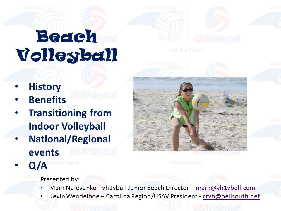Beach Volleyball History Benefits Transitioning from Indoor Volleyball National/Regional events Q/A Presented by: Mark Nalevanko – vh1vball Junior Beach Director – mark@vh1vball.commark@vh1vball.com Kevin Wendelboe – Carolina Region/USAV President - crvb@bellsouth.netcrvb@bellsouth.net