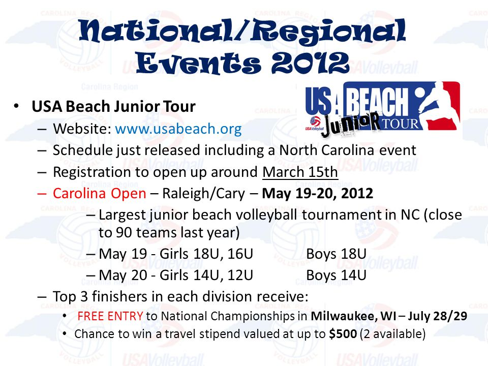 USA Beach Junior Tour – Website: www.usabeach.org – Schedule just released including a North Carolina event – Registration to open up around March 15th – Carolina Open – Raleigh/Cary – May 19-20, 2012 – Largest junior beach volleyball tournament in NC (close to 90 teams last year) – May 19 - Girls 18U, 16UBoys 18U – May 20 - Girls 14U, 12UBoys 14U – Top 3 finishers in each division receive: FREE ENTRY to National Championships in Milwaukee, WI – July 28/29 Chance to win a travel stipend valued at up to $500 (2 available) National/Regional Events 2012